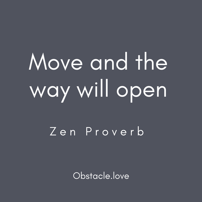 Move and the way will open. Zen Proverb