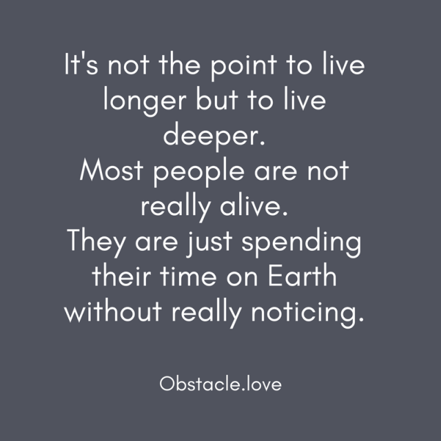 It's not the point to live longer but to live deeper. Most people are not really alive. They are just spending their time on Earth without really noticing. - Obstacle.love