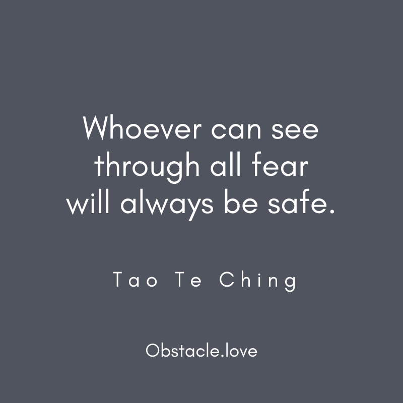 Whoever can see through all fear will always be safe. Tao Te Ching